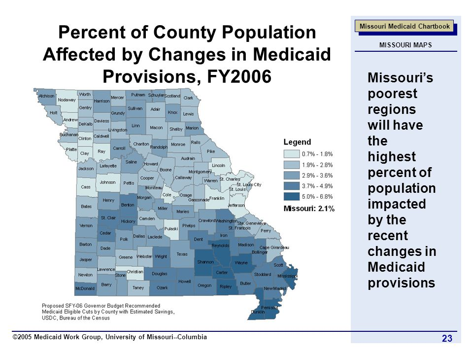 ©2005 Medicaid Work Group, University of Missouri--Columbia Missouri Medicaid Chartbook 23 Percent of County Population Affected by Changes in Medicaid Provisions, FY2006 Missouri's poorest regions will have the highest percent of population impacted by the recent changes in Medicaid provisions MISSOURI MAPS