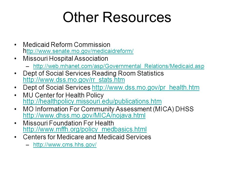 Other Resources Medicaid Reform Commission h ttp://www.senate.mo.gov/medicaidreform/ ttp://www.senate.mo.gov/medicaidreform/ Missouri Hospital Association –http://web.mhanet.com/asp/Governmental_Relations/Medicaid.asphttp://web.mhanet.com/asp/Governmental_Relations/Medicaid.asp Dept of Social Services Reading Room Statistics http://www.dss.mo.gov/rr_stats.htm http://www.dss.mo.gov/rr_stats.htm Dept of Social Services http://www.dss.mo.gov/pr_health.htmhttp://www.dss.mo.gov/pr_health.htm MU Center for Health Policy http://healthpolicy.missouri.edu/publications.htm http://healthpolicy.missouri.edu/publications.htm MO Information For Community Assessment (MICA) DHSS http://www.dhss.mo.gov/MICA/nojava.html http://www.dhss.mo.gov/MICA/nojava.html Missouri Foundation For Health http://www.mffh.org/policy_medbasics.html http://www.mffh.org/policy_medbasics.html Centers for Medicare and Medicaid Services –http://www.cms.hhs.gov/http://www.cms.hhs.gov/