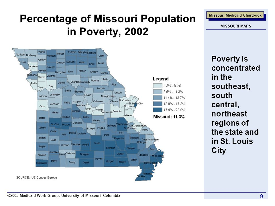 ©2005 Medicaid Work Group, University of Missouri--Columbia Missouri Medicaid Chartbook 9 Percentage of Missouri Population in Poverty, 2002 Poverty is concentrated in the southeast, south central, northeast regions of the state and in St.