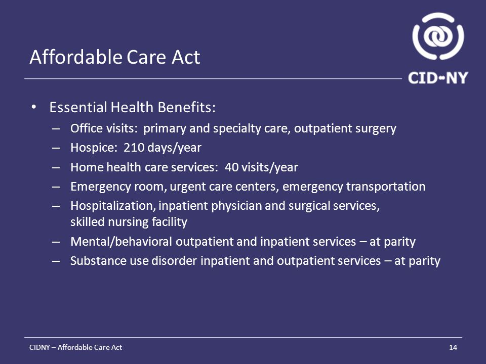 Affordable Care Act Essential Health Benefits: – Office visits: primary and specialty care, outpatient surgery – Hospice: 210 days/year – Home health care services: 40 visits/year – Emergency room, urgent care centers, emergency transportation – Hospitalization, inpatient physician and surgical services, skilled nursing facility – Mental/behavioral outpatient and inpatient services – at parity – Substance use disorder inpatient and outpatient services – at parity CIDNY – Affordable Care Act14