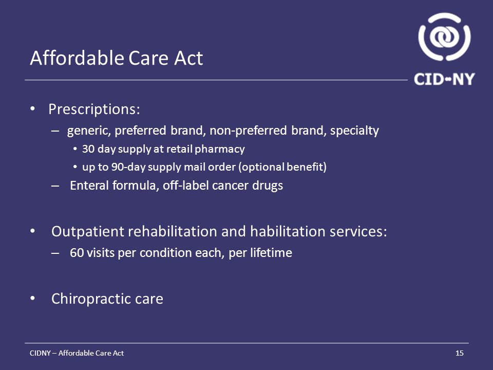 Affordable Care Act Prescriptions: – generic, preferred brand, non-preferred brand, specialty 30 day supply at retail pharmacy up to 90-day supply mail order (optional benefit) – Enteral formula, off-label cancer drugs Outpatient rehabilitation and habilitation services: – 60 visits per condition each, per lifetime Chiropractic care CIDNY – Affordable Care Act15