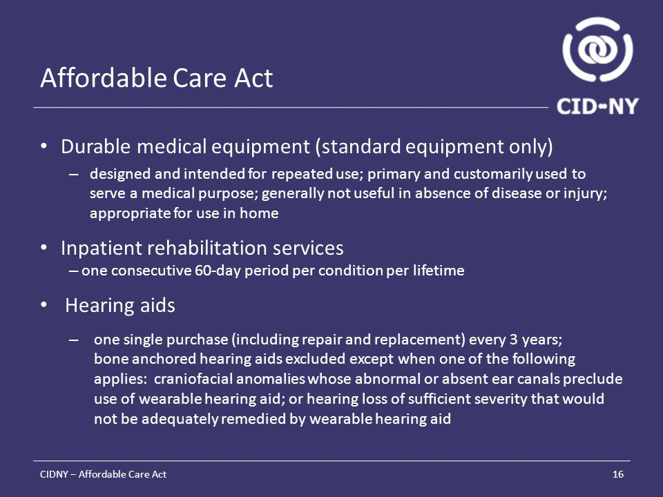 Affordable Care Act Durable medical equipment (standard equipment only) – designed and intended for repeated use; primary and customarily used to serve a medical purpose; generally not useful in absence of disease or injury; appropriate for use in home Inpatient rehabilitation services – one consecutive 60-day period per condition per lifetime Hearing aids – one single purchase (including repair and replacement) every 3 years; bone anchored hearing aids excluded except when one of the following applies: craniofacial anomalies whose abnormal or absent ear canals preclude use of wearable hearing aid; or hearing loss of sufficient severity that would not be adequately remedied by wearable hearing aid CIDNY – Affordable Care Act16