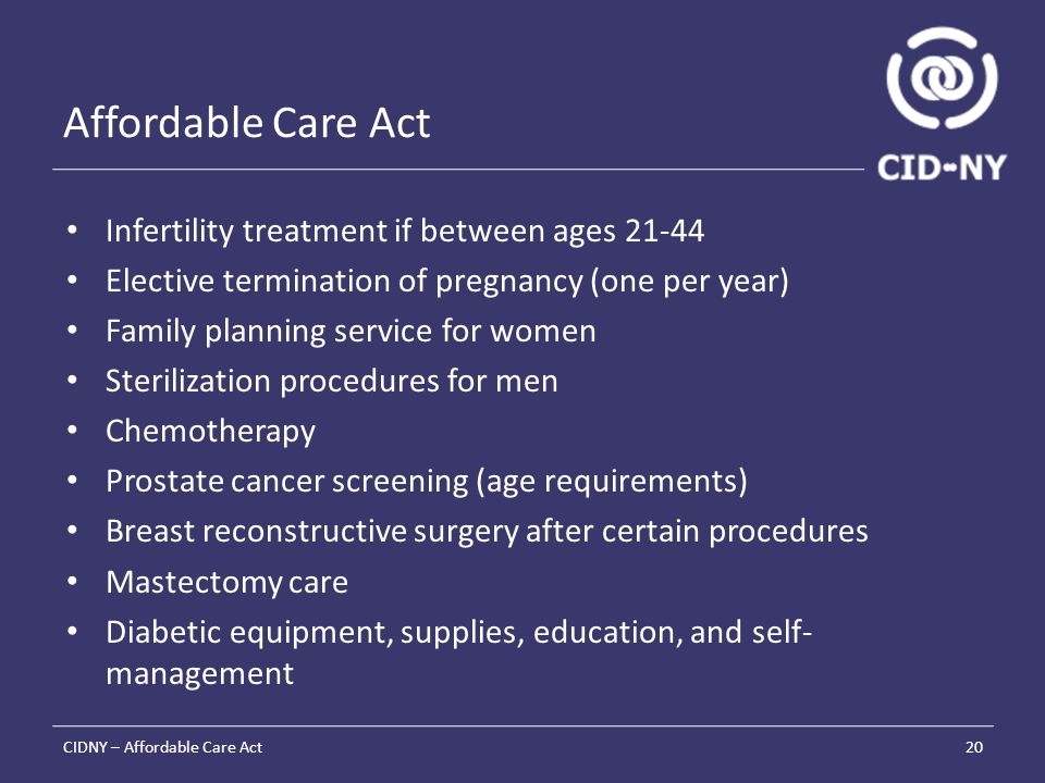 Affordable Care Act Infertility treatment if between ages 21-44 Elective termination of pregnancy (one per year) Family planning service for women Sterilization procedures for men Chemotherapy Prostate cancer screening (age requirements) Breast reconstructive surgery after certain procedures Mastectomy care Diabetic equipment, supplies, education, and self- management CIDNY – Affordable Care Act20
