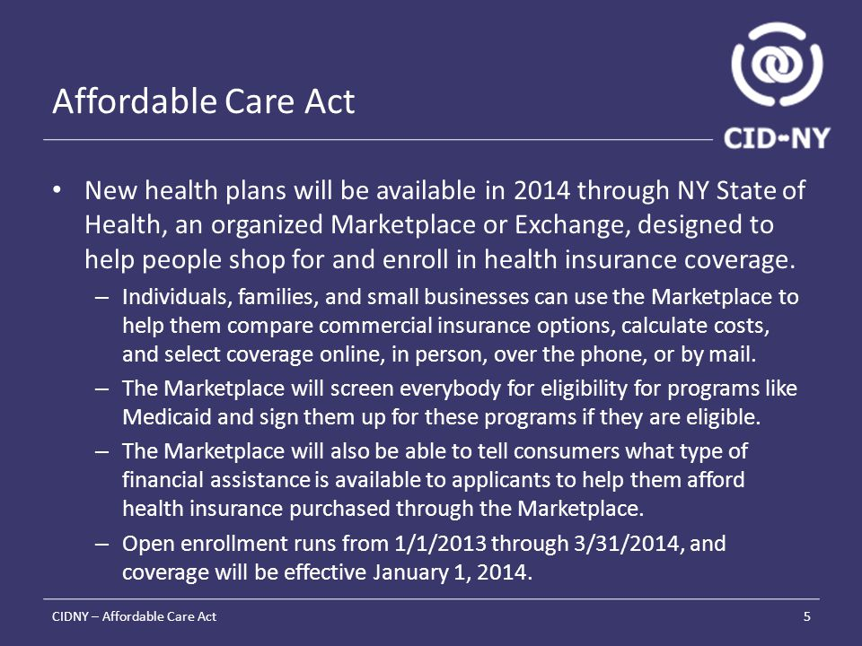 Affordable Care Act New health plans will be available in 2014 through NY State of Health, an organized Marketplace or Exchange, designed to help people shop for and enroll in health insurance coverage.