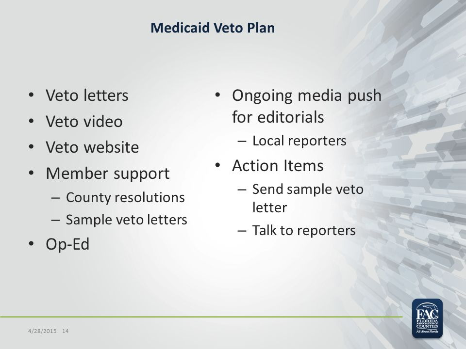 Medicaid Veto Plan Veto letters Veto video Veto website Member support – County resolutions – Sample veto letters Op-Ed Ongoing media push for editorials – Local reporters Action Items – Send sample veto letter – Talk to reporters 4/28/2015 14