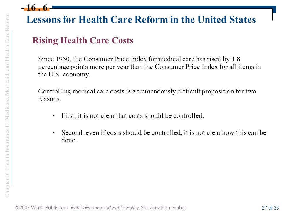 Chapter 16 Health Insurance II: Medicare, Medicaid, and Health Care Reform © 2007 Worth Publishers Public Finance and Public Policy, 2/e, Jonathan Gruber 27 of 33 Lessons for Health Care Reform in the United States 16.