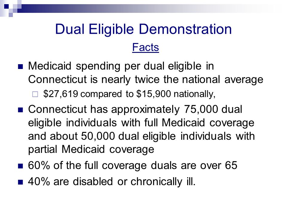 Dual Eligible Demonstration Core Challenges Services are highly fragmented, duplicative or unnecessary, and often delivered in inappropriate settings Coordination of medical care, behavioral health care, long-term care and social supports is critical and lacking Providers do not have complete information on an individual, leading to service gaps and duplication in treatments