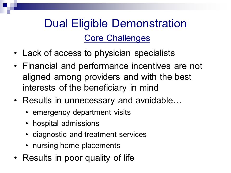 Dual Eligible Demonstration Core Challenges Lack of access to physician specialists Financial and performance incentives are not aligned among providers and with the best interests of the beneficiary in mind Results in unnecessary and avoidable… emergency department visits hospital admissions diagnostic and treatment services nursing home placements Results in poor quality of life