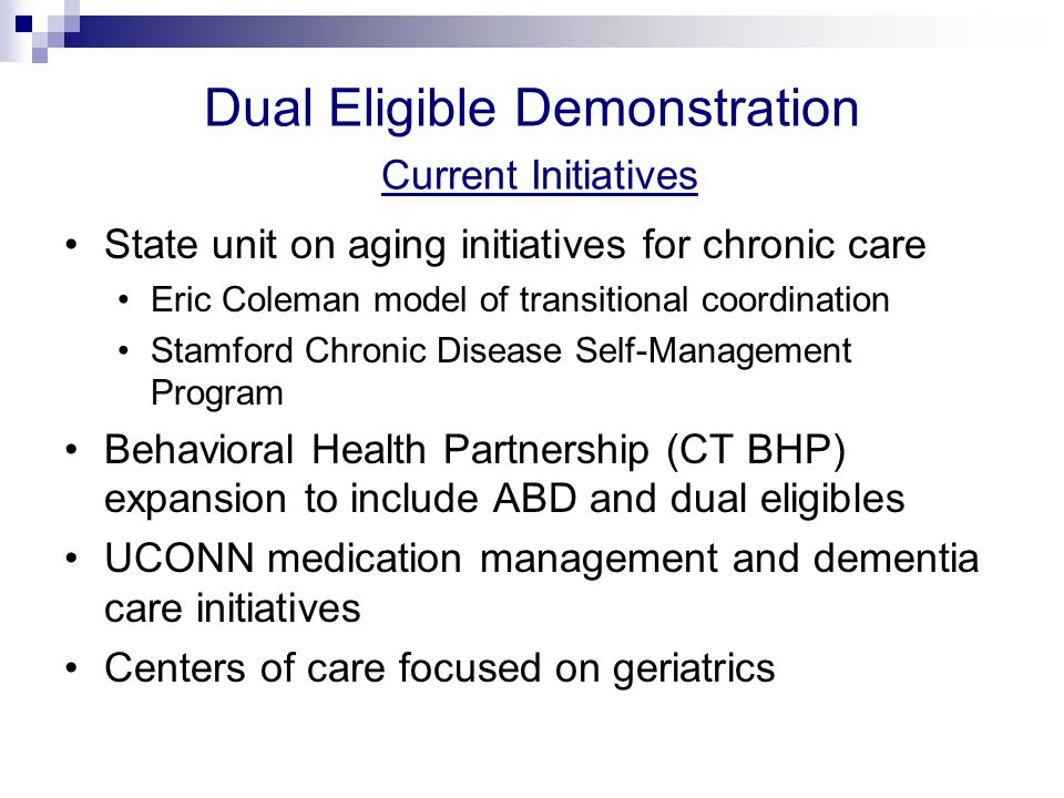 Dual Eligible Demonstration Current Initiatives BH/primary care integration with several Local Mental Health Authority led initiatives Primary Care Case Management program (PCCM) Primary Care Medical Home accreditation Multi-payer Advanced Primary Care Demonstration (MAPCP)