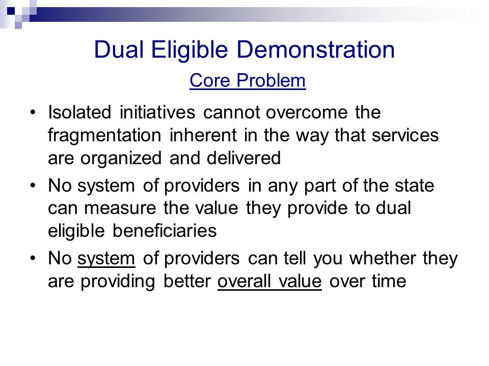 Dual Eligible Demonstration Core Problem Isolated initiatives cannot overcome the fragmentation inherent in the way that services are organized and delivered No system of providers in any part of the state can measure the value they provide to dual eligible beneficiaries No system of providers can tell you whether they are providing better overall value over time