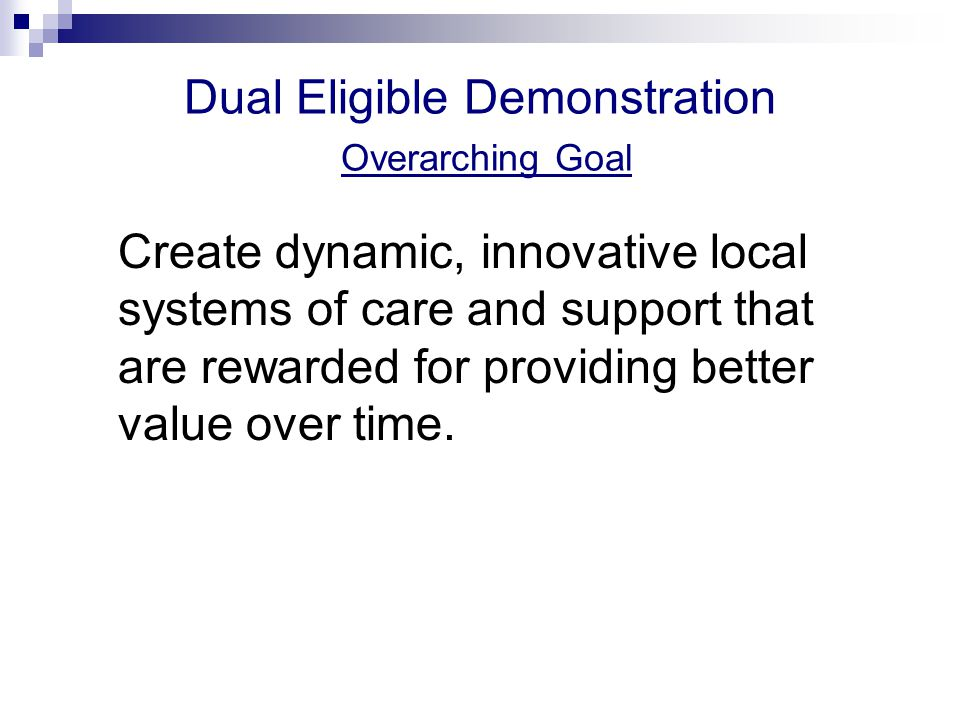 Dual Eligible Demonstration Overarching Goal Create dynamic, innovative local systems of care and support that are rewarded for providing better value over time.