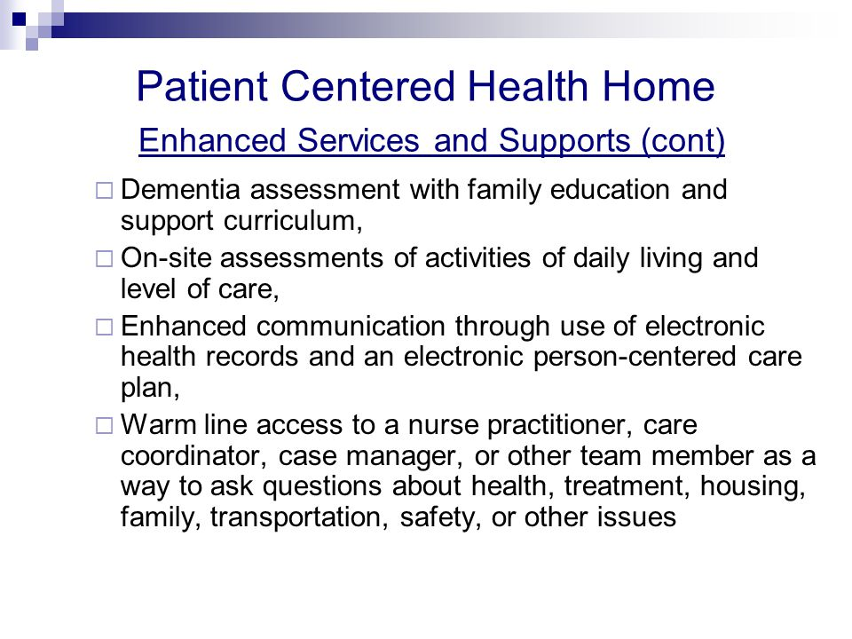 Patient Centered Health Home Enhanced Services and Supports (cont)  Dementia assessment with family education and support curriculum,  On-site assessments of activities of daily living and level of care,  Enhanced communication through use of electronic health records and an electronic person-centered care plan,  Warm line access to a nurse practitioner, care coordinator, case manager, or other team member as a way to ask questions about health, treatment, housing, family, transportation, safety, or other issues