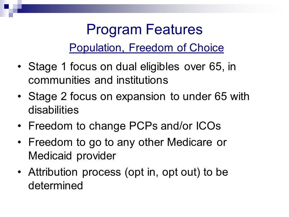 Program Features Population, Freedom of Choice Stage 1 focus on dual eligibles over 65, in communities and institutions Stage 2 focus on expansion to under 65 with disabilities Freedom to change PCPs and/or ICOs Freedom to go to any other Medicare or Medicaid provider Attribution process (opt in, opt out) to be determined
