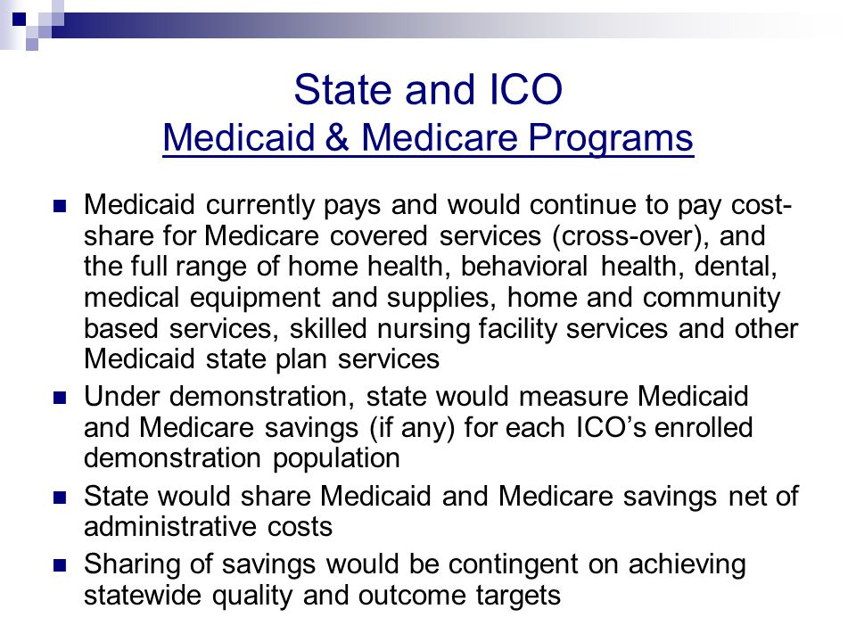 State and ICO Medicaid & Medicare Programs Medicaid currently pays and would continue to pay cost- share for Medicare covered services (cross-over), and the full range of home health, behavioral health, dental, medical equipment and supplies, home and community based services, skilled nursing facility services and other Medicaid state plan services Under demonstration, state would measure Medicaid and Medicare savings (if any) for each ICO's enrolled demonstration population State would share Medicaid and Medicare savings net of administrative costs Sharing of savings would be contingent on achieving statewide quality and outcome targets