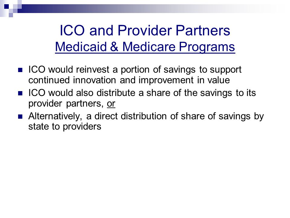 ICO and Provider Partners Medicaid & Medicare Programs ICO would reinvest a portion of savings to support continued innovation and improvement in value ICO would also distribute a share of the savings to its provider partners, or Alternatively, a direct distribution of share of savings by state to providers