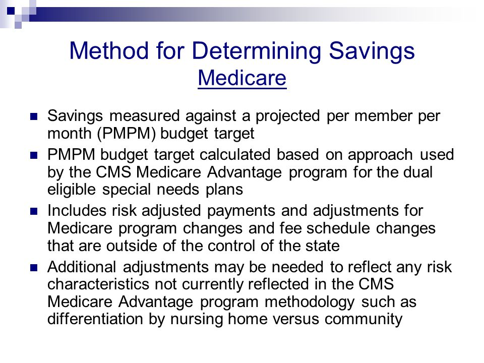 Method for Determining Savings Medicare Savings measured against a projected per member per month (PMPM) budget target PMPM budget target calculated based on approach used by the CMS Medicare Advantage program for the dual eligible special needs plans Includes risk adjusted payments and adjustments for Medicare program changes and fee schedule changes that are outside of the control of the state Additional adjustments may be needed to reflect any risk characteristics not currently reflected in the CMS Medicare Advantage program methodology such as differentiation by nursing home versus community
