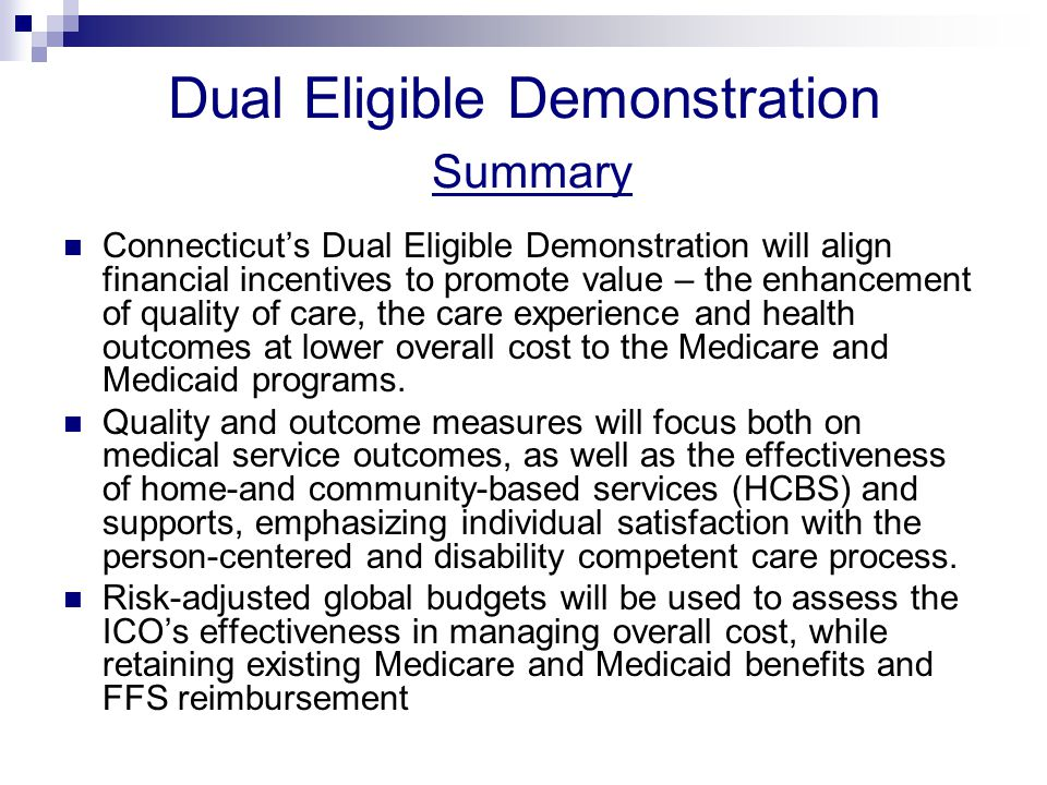 Dual Eligible Demonstration Summary Connecticut's Dual Eligible Demonstration will align financial incentives to promote value – the enhancement of quality of care, the care experience and health outcomes at lower overall cost to the Medicare and Medicaid programs.