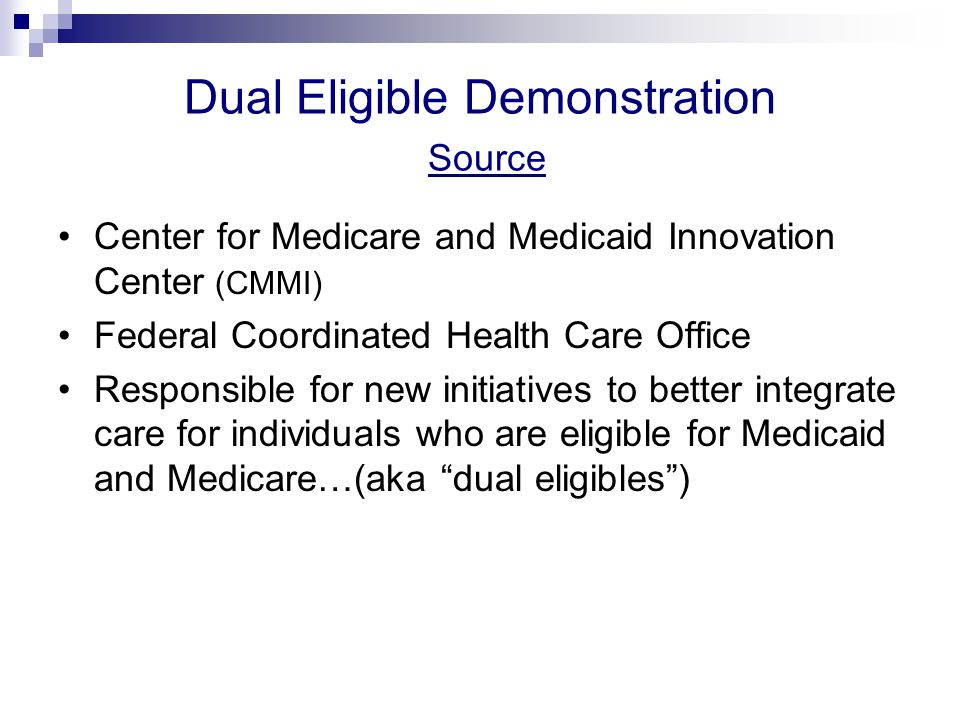 Dual Eligible Demonstration Source Center for Medicare and Medicaid Innovation Center (CMMI) Federal Coordinated Health Care Office Responsible for new initiatives to better integrate care for individuals who are eligible for Medicaid and Medicare…(aka dual eligibles )