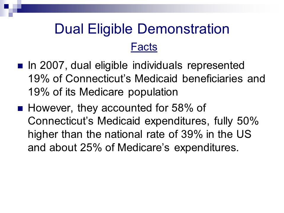 Dual Eligible Demonstration Facts In 2007, dual eligible individuals represented 19% of Connecticut's Medicaid beneficiaries and 19% of its Medicare population However, they accounted for 58% of Connecticut's Medicaid expenditures, fully 50% higher than the national rate of 39% in the US and about 25% of Medicare's expenditures.
