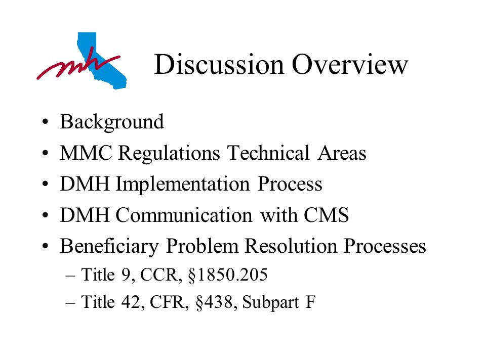 Discussion Overview Background MMC Regulations Technical Areas DMH Implementation Process DMH Communication with CMS Beneficiary Problem Resolution Processes –Title 9, CCR, §1850.205 –Title 42, CFR, §438, Subpart F