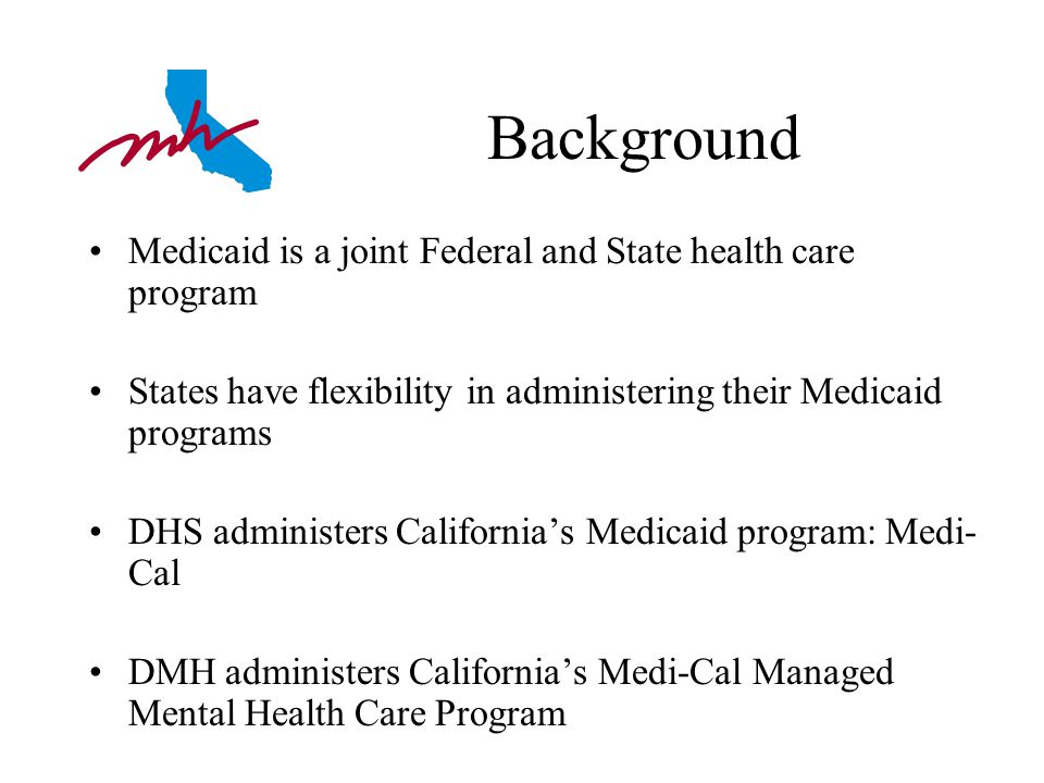 Background Medicaid is a joint Federal and State health care program States have flexibility in administering their Medicaid programs DHS administers California's Medicaid program: Medi- Cal DMH administers California's Medi-Cal Managed Mental Health Care Program
