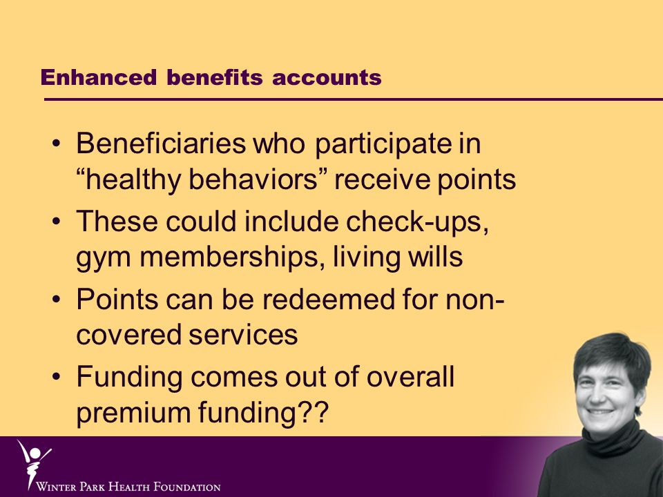 Enhanced benefits accounts Beneficiaries who participate in healthy behaviors receive points These could include check-ups, gym memberships, living wills Points can be redeemed for non- covered services Funding comes out of overall premium funding
