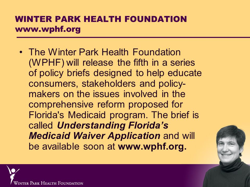 WINTER PARK HEALTH FOUNDATION www.wphf.org The Winter Park Health Foundation (WPHF) will release the fifth in a series of policy briefs designed to help educate consumers, stakeholders and policy- makers on the issues involved in the comprehensive reform proposed for Florida s Medicaid program.