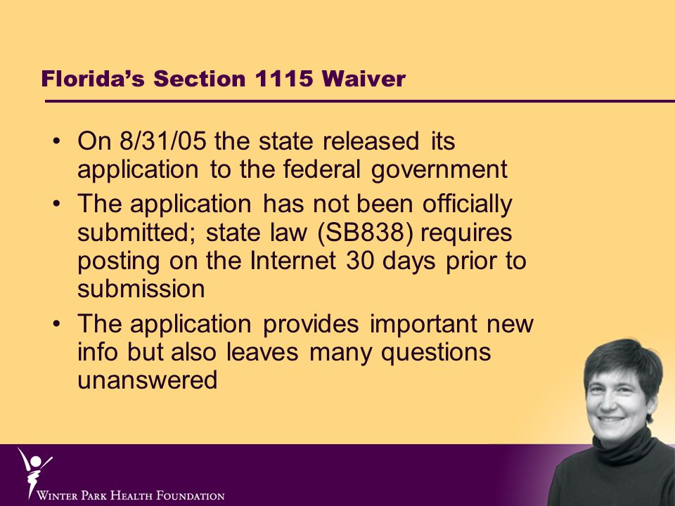 Florida's Section 1115 Waiver On 8/31/05 the state released its application to the federal government The application has not been officially submitted; state law (SB838) requires posting on the Internet 30 days prior to submission The application provides important new info but also leaves many questions unanswered