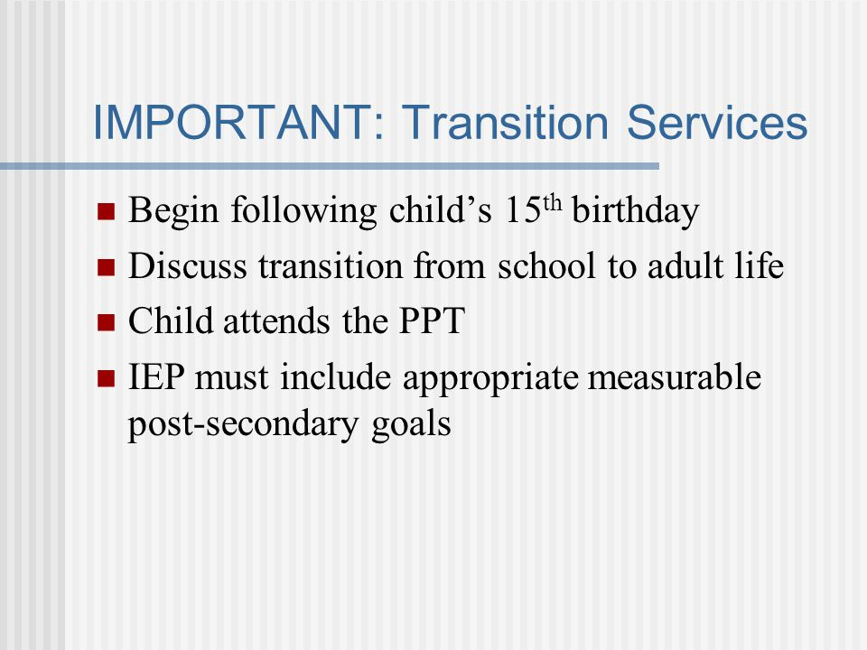 IMPORTANT: Transition Services Begin following child's 15 th birthday Discuss transition from school to adult life Child attends the PPT IEP must include appropriate measurable post-secondary goals