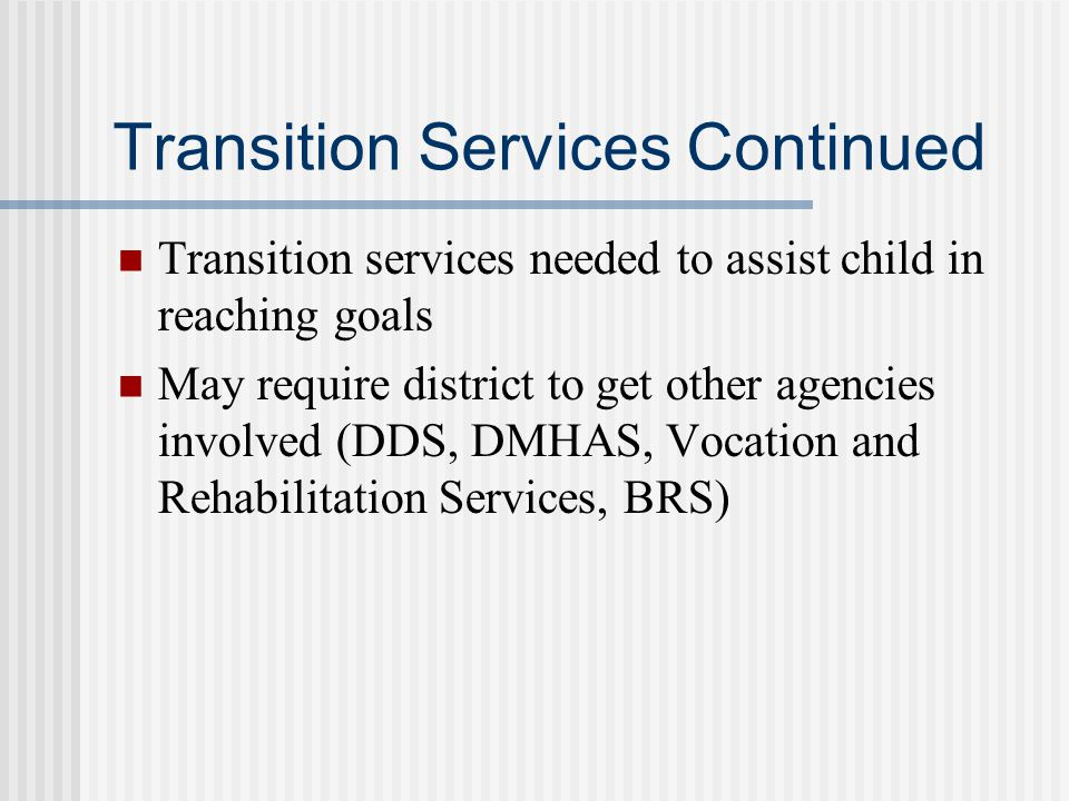 Transition Services Continued Transition services needed to assist child in reaching goals May require district to get other agencies involved (DDS, DMHAS, Vocation and Rehabilitation Services, BRS)