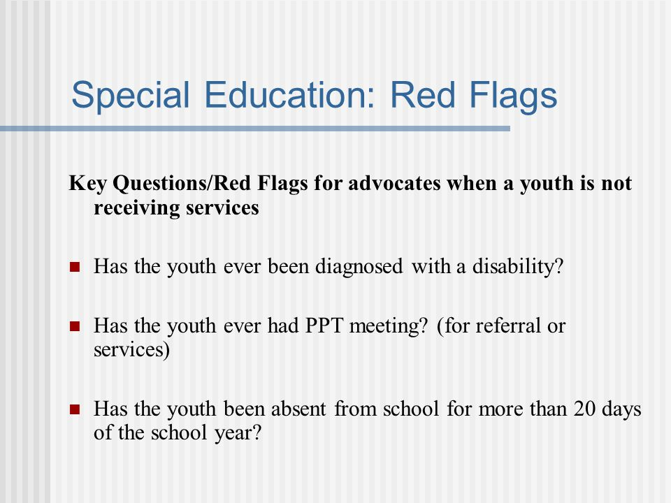 Special Education: Red Flags Key Questions/Red Flags for advocates when a youth is not receiving services Has the youth ever been diagnosed with a disability.