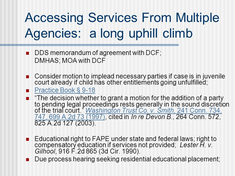 Accessing Services From Multiple Agencies: a long uphill climb DDS memorandum of agreement with DCF; DMHAS; MOA with DCF Consider motion to implead necessary parties if case is in juvenile court already if child has other entitlements going unfulfilled; Practice Book § 9-18 The decision whether to grant a motion for the addition of a party to pending legal proceedings rests generally in the sound discretion of the trial court. Washington Trust Co.