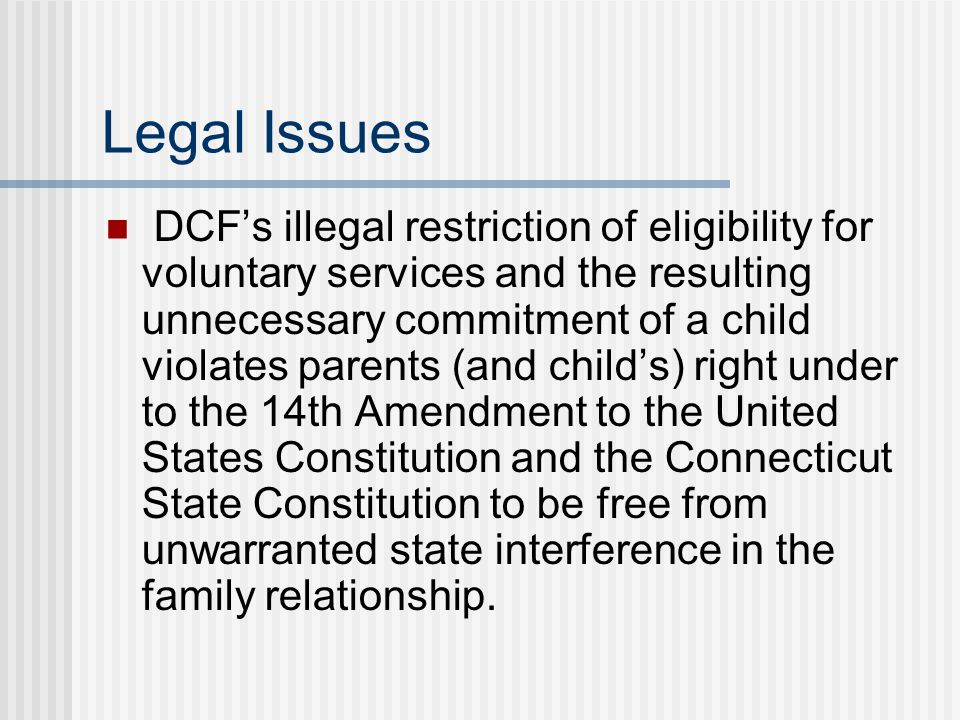 Legal Issues DCF's illegal restriction of eligibility for voluntary services and the resulting unnecessary commitment of a child violates parents (and child's) right under to the 14th Amendment to the United States Constitution and the Connecticut State Constitution to be free from unwarranted state interference in the family relationship.