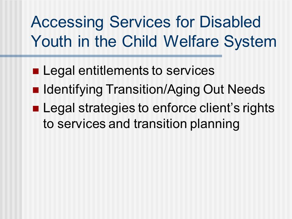Accessing Services for Disabled Youth in the Child Welfare System Legal entitlements to services Identifying Transition/Aging Out Needs Legal strategies to enforce client's rights to services and transition planning