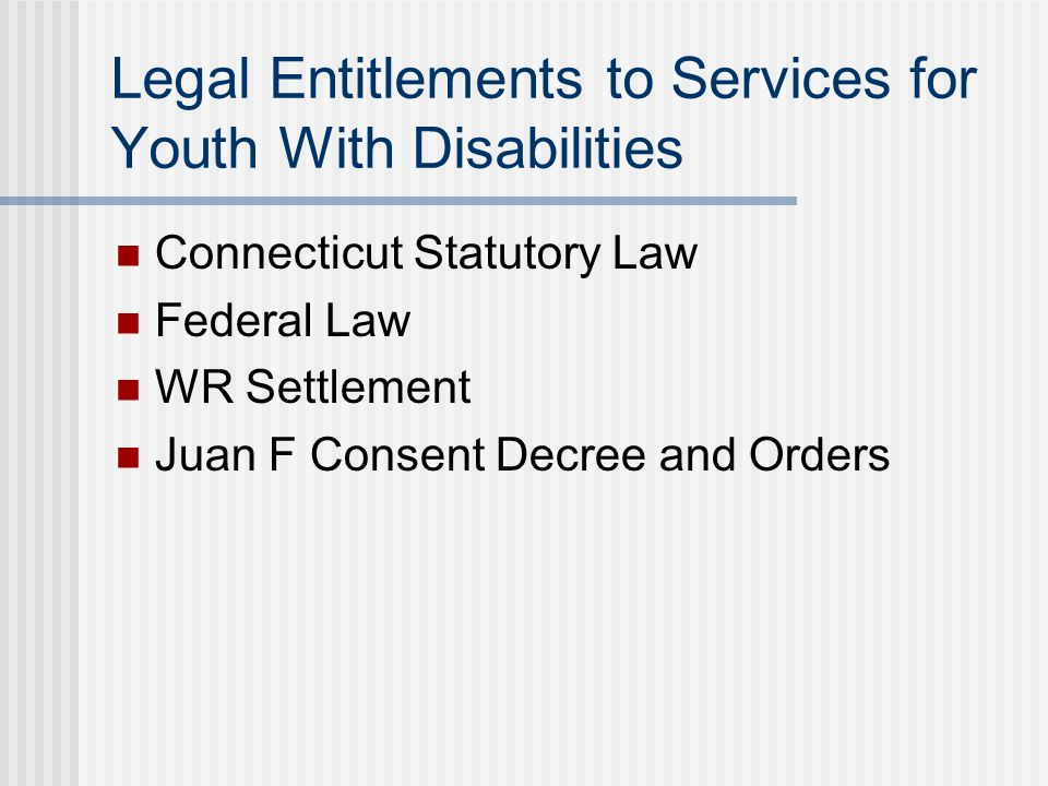 Legal Entitlements to Services for Youth With Disabilities Connecticut Statutory Law Federal Law WR Settlement Juan F Consent Decree and Orders