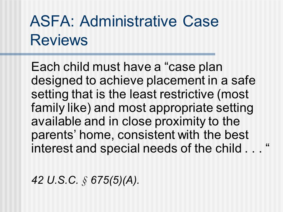 ASFA: Administrative Case Reviews Each child must have a case plan designed to achieve placement in a safe setting that is the least restrictive (most family like) and most appropriate setting available and in close proximity to the parents' home, consistent with the best interest and special needs of the child...