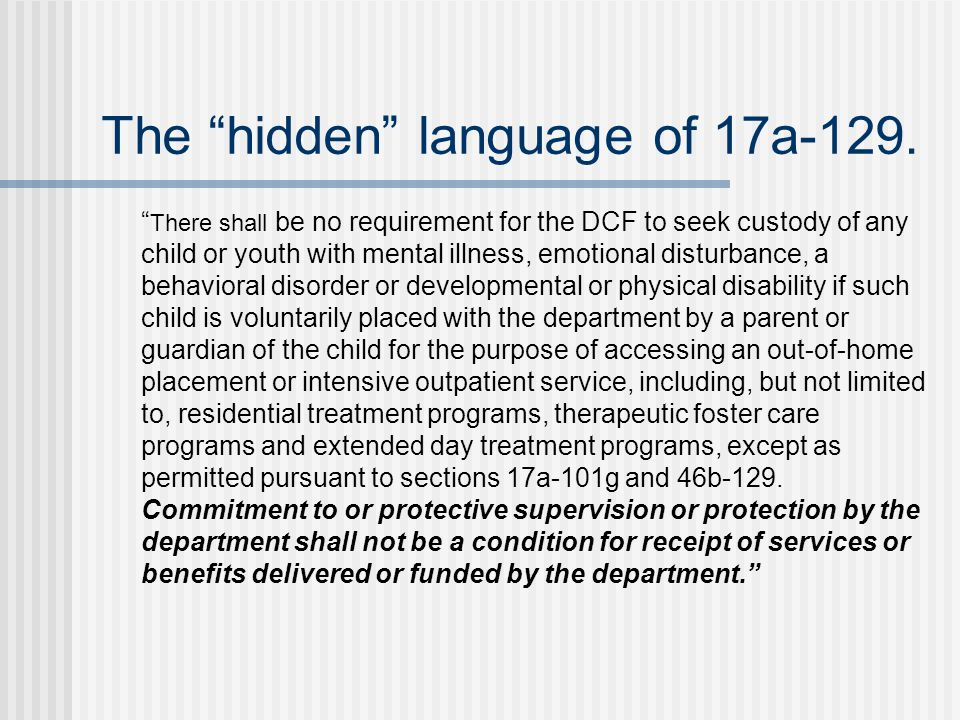 There shall be no requirement for the DCF to seek custody of any child or youth with mental illness, emotional disturbance, a behavioral disorder or developmental or physical disability if such child is voluntarily placed with the department by a parent or guardian of the child for the purpose of accessing an out-of-home placement or intensive outpatient service, including, but not limited to, residential treatment programs, therapeutic foster care programs and extended day treatment programs, except as permitted pursuant to sections 17a-101g and 46b-129.
