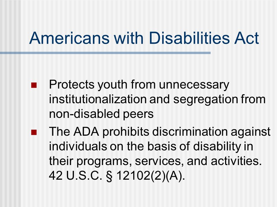 Americans with Disabilities Act Protects youth from unnecessary institutionalization and segregation from non-disabled peers The ADA prohibits discrimination against individuals on the basis of disability in their programs, services, and activities.