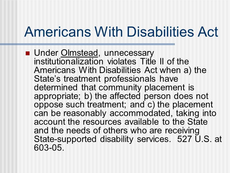 Americans With Disabilities Act Under Olmstead, unnecessary institutionalization violates Title II of the Americans With Disabilities Act when a) the State's treatment professionals have determined that community placement is appropriate; b) the affected person does not oppose such treatment; and c) the placement can be reasonably accommodated, taking into account the resources available to the State and the needs of others who are receiving State-supported disability services.