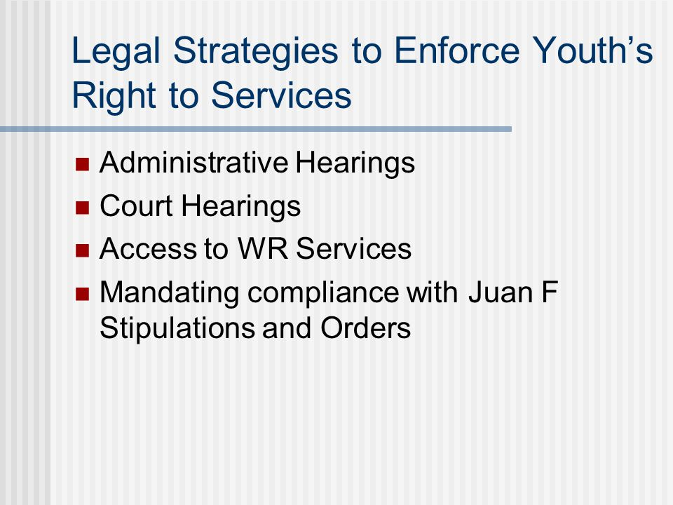 Legal Strategies to Enforce Youth's Right to Services Administrative Hearings Court Hearings Access to WR Services Mandating compliance with Juan F Stipulations and Orders