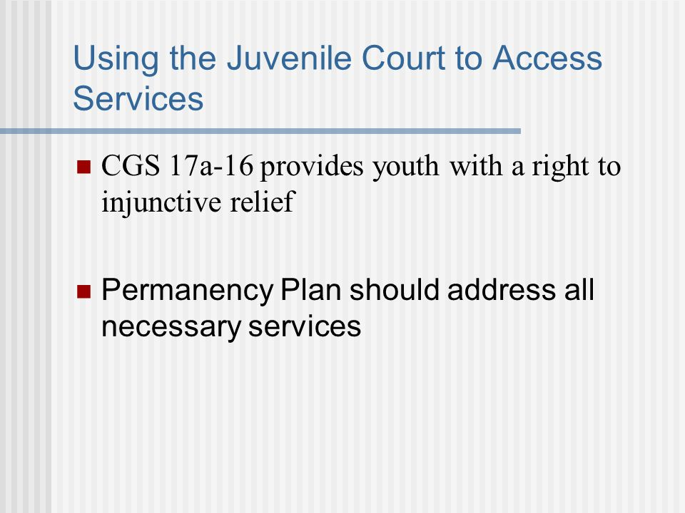 Using the Juvenile Court to Access Services CGS 17a-16 provides youth with a right to injunctive relief Permanency Plan should address all necessary services