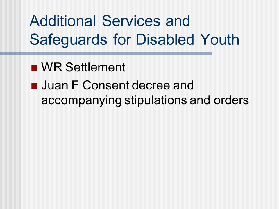 Additional Services and Safeguards for Disabled Youth WR Settlement Juan F Consent decree and accompanying stipulations and orders