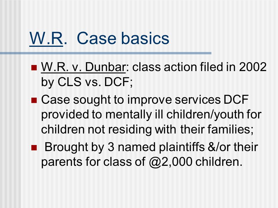 W.R.Case basics W.R. v. Dunbar: class action filed in 2002 by CLS vs.