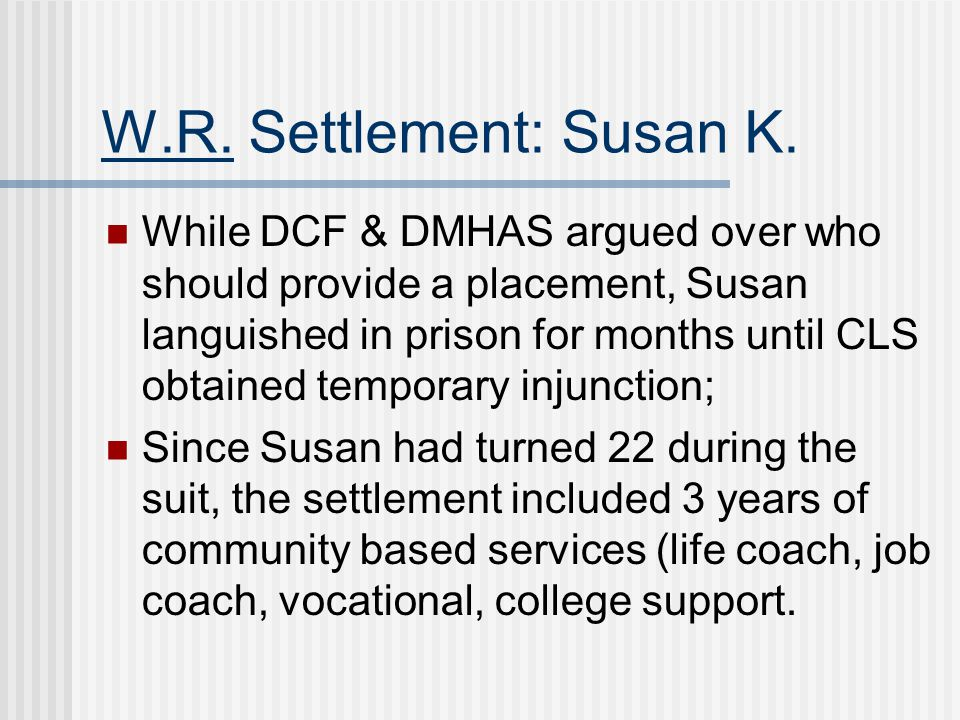 W.R. Settlement: Susan K. While DCF & DMHAS argued over who should provide a placement, Susan languished in prison for months until CLS obtained tempo