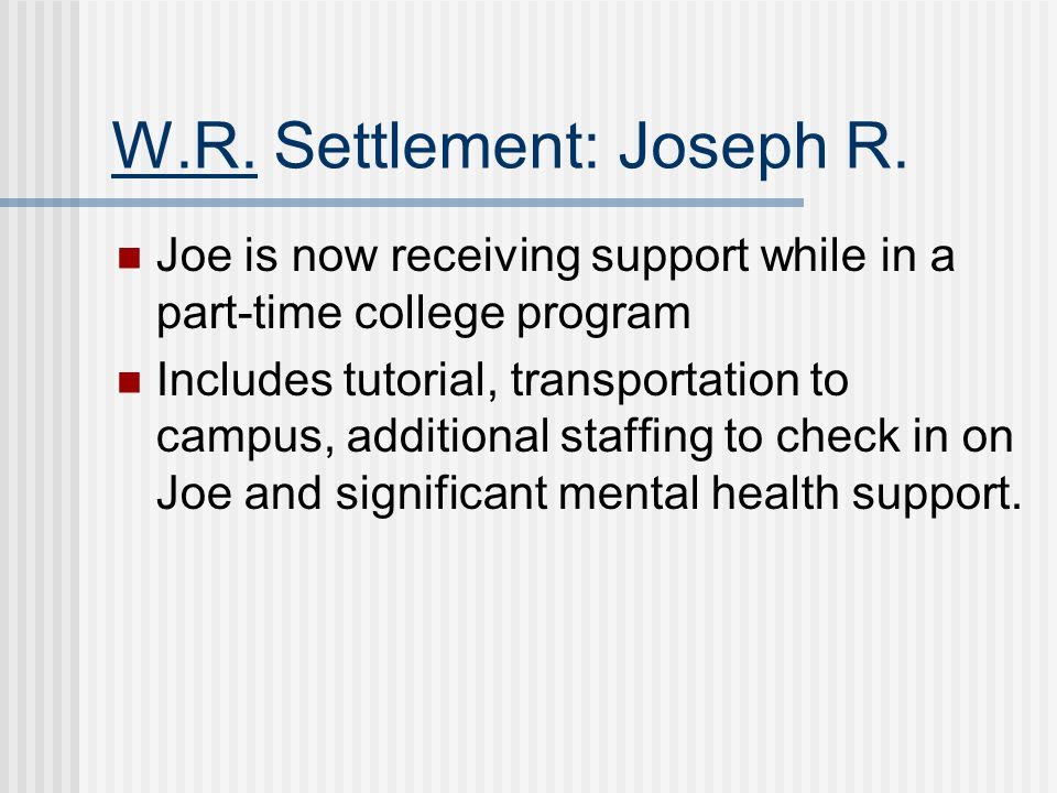 W.R. Settlement: Joseph R. Joe is now receiving support while in a part-time college program Includes tutorial, transportation to campus, additional s