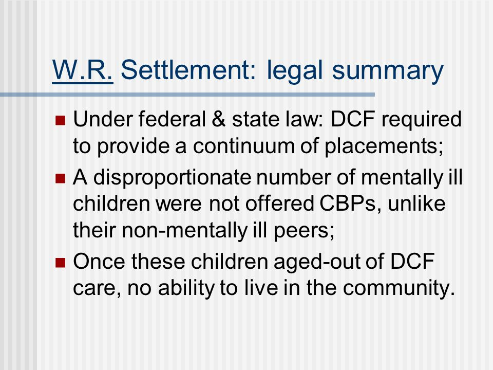 W.R. Settlement: legal summary Under federal & state law: DCF required to provide a continuum of placements; A disproportionate number of mentally ill