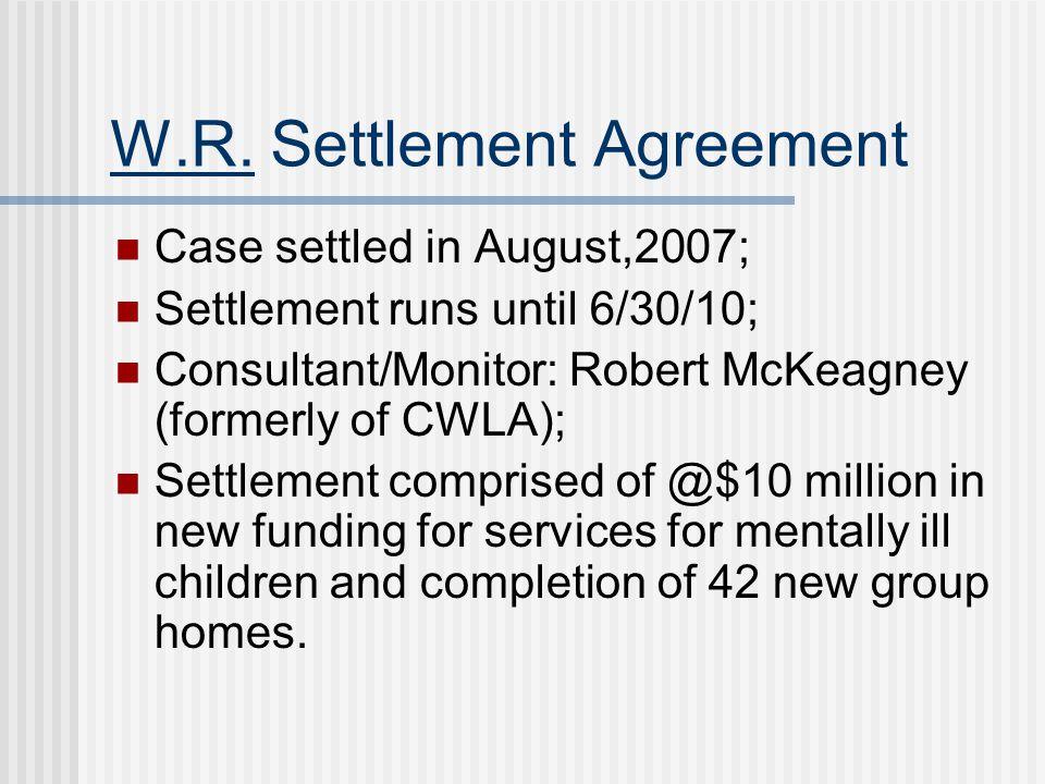 W.R. Settlement Agreement Case settled in August,2007; Settlement runs until 6/30/10; Consultant/Monitor: Robert McKeagney (formerly of CWLA); Settlem