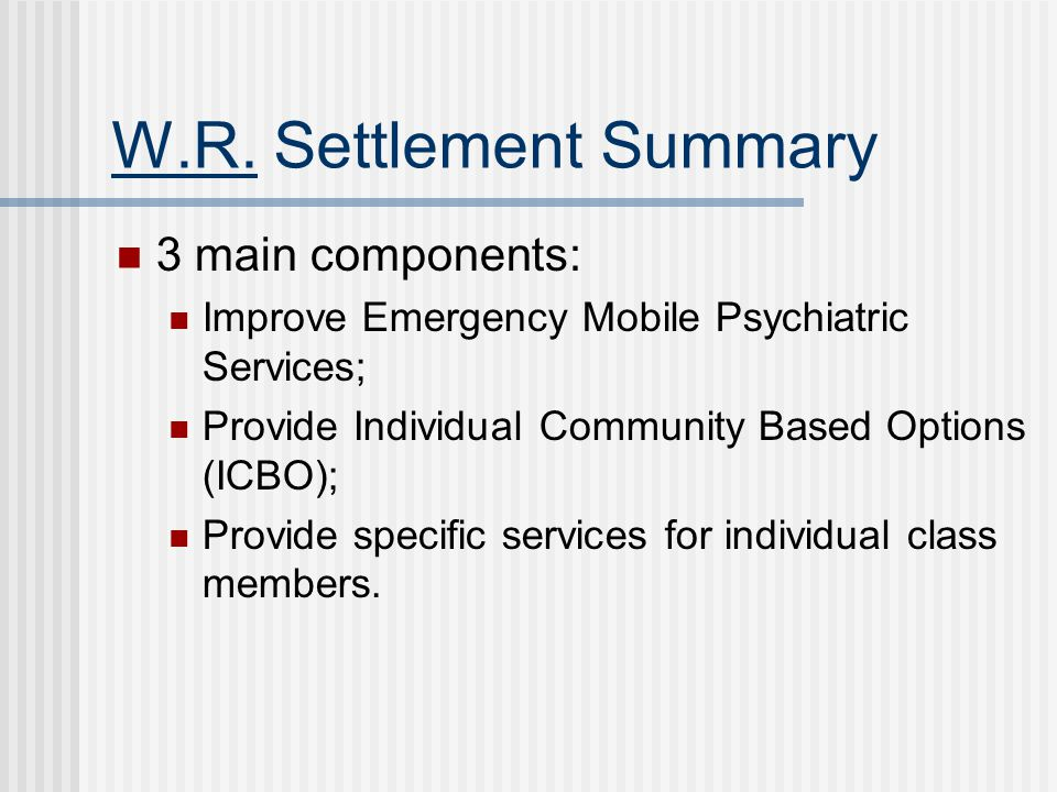 W.R. Settlement Summary 3 main components: Improve Emergency Mobile Psychiatric Services; Provide Individual Community Based Options (ICBO); Provide s