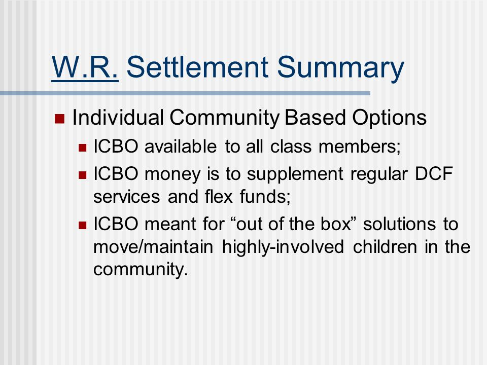 W.R. Settlement Summary Individual Community Based Options ICBO available to all class members; ICBO money is to supplement regular DCF services and f