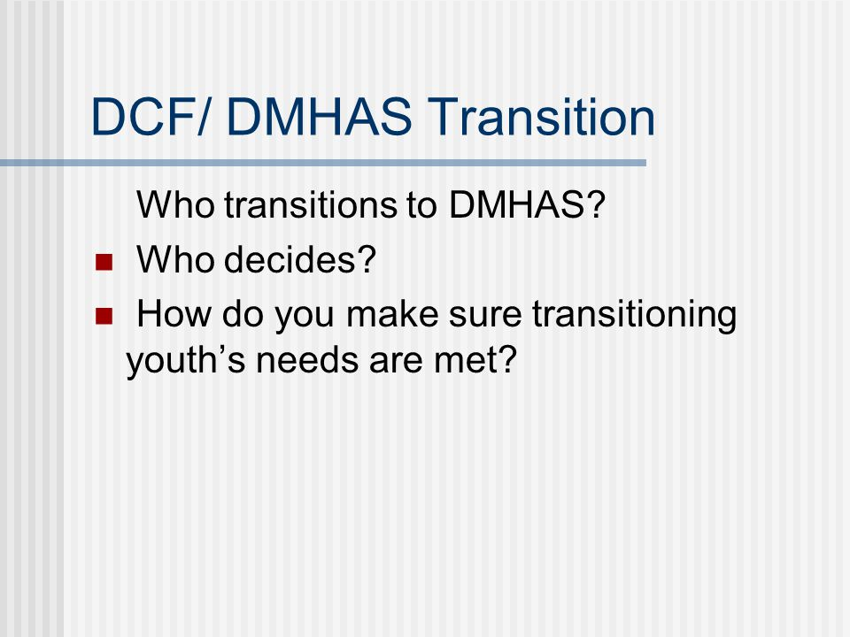 DCF/ DMHAS Transition Who transitions to DMHAS.Who decides.
